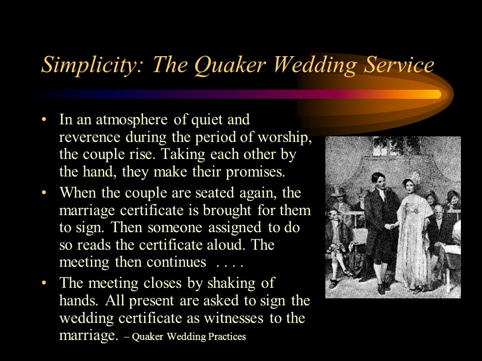 Simplicity: The Quaker Wedding Service In an atmosphere of quiet and reverence during the period of worship, the couple rise.