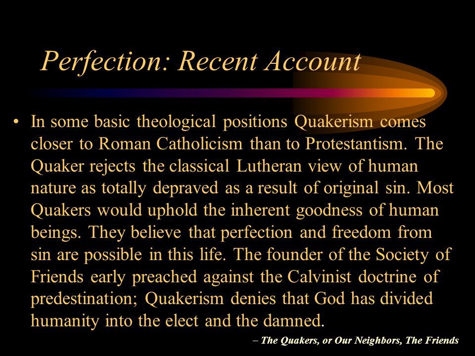 Perfection: Recent Account In some basic theological positions Quakerism comes closer to Roman Catholicism than to Protestantism.