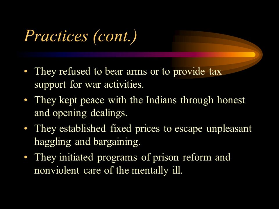 Practices (cont.) They refused to bear arms or to provide tax support for war activities.