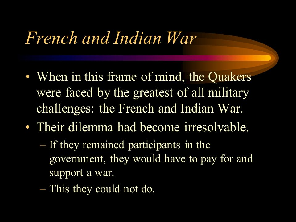 French and Indian War When in this frame of mind, the Quakers were faced by the greatest of all military challenges: the French and Indian War.