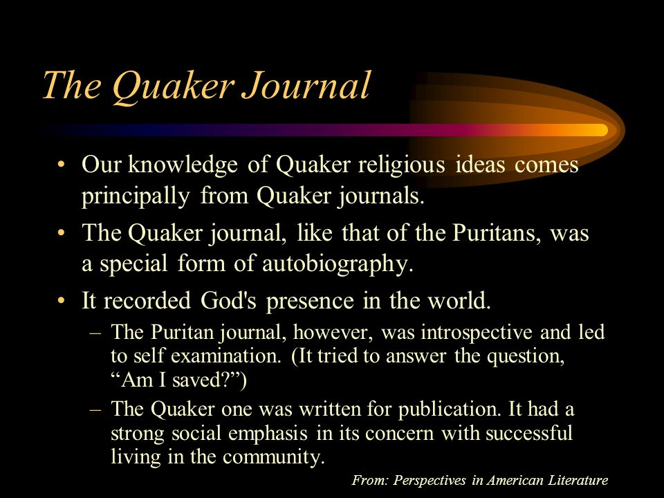 The Format of the Quaker Journal Divine revelations in childhood Uneasiness over youthful frivolity Period of search and conflict Convincement [Persuasion] Conversion Seasons of discouragement Entrance into the ministry Adoption of plain dress, plain speech, and simple living Curtailment of business Advocacy of social reform From: Perspectives in American Literature