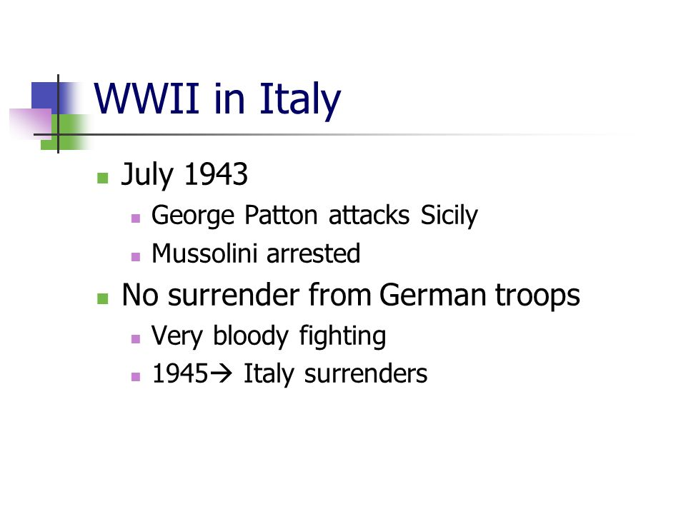 WWII in Italy July 1943 George Patton attacks Sicily Mussolini arrested No surrender from German troops Very bloody fighting 1945 Italy surrenders