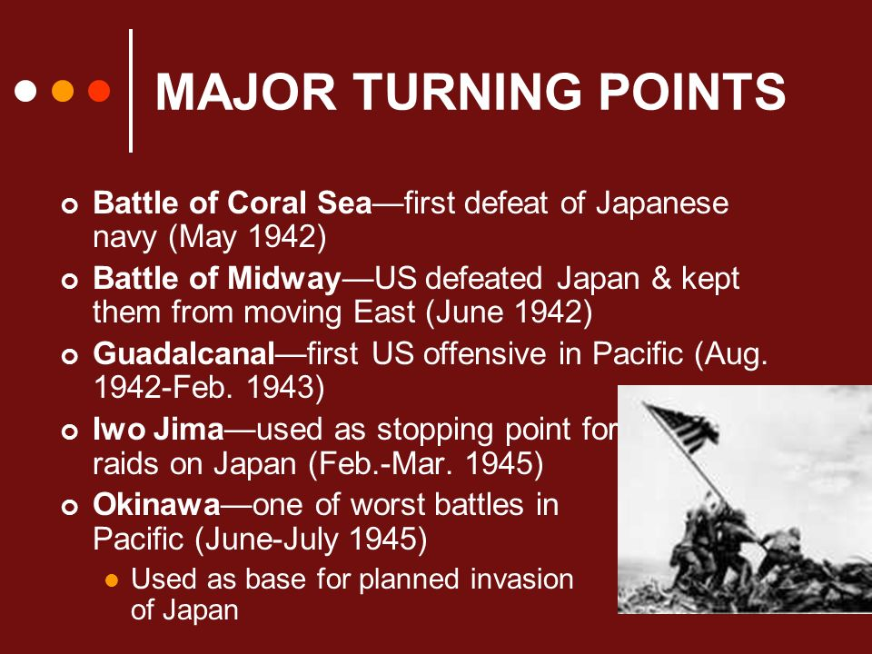 MAJOR TURNING POINTS Battle of Coral Seafirst defeat of Japanese navy (May 1942) Battle of MidwayUS defeated Japan & kept them from moving East (June 1942) Guadalcanalfirst US offensive in Pacific (Aug.