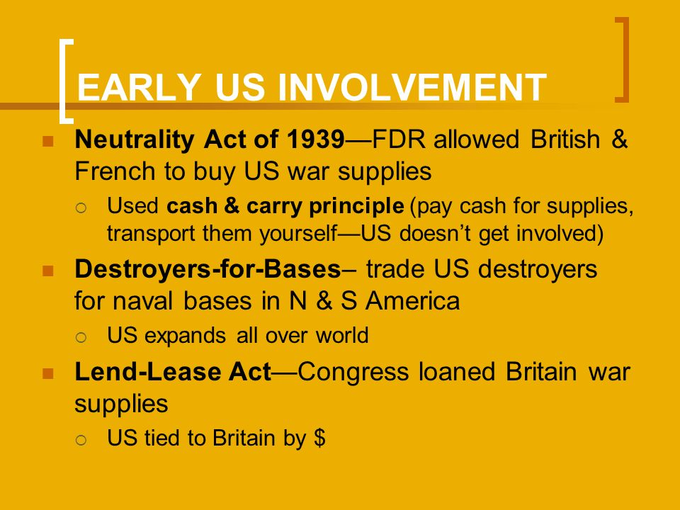 EARLY US INVOLVEMENT Neutrality Act of 1939FDR allowed British & French to buy US war supplies Used cash & carry principle (pay cash for supplies, transport them yourselfUS doesnt get involved) Destroyers-for-Bases– trade US destroyers for naval bases in N & S America US expands all over world Lend-Lease ActCongress loaned Britain war supplies US tied to Britain by $