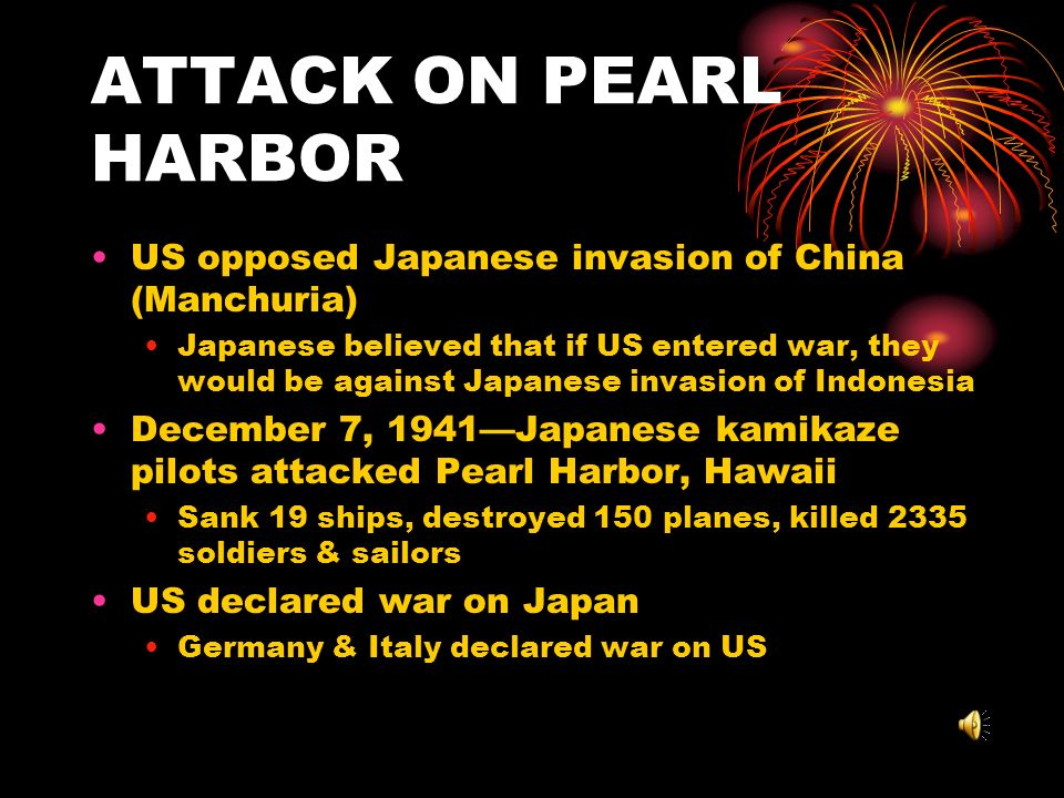 ATTACK ON PEARL HARBOR US opposed Japanese invasion of China (Manchuria) Japanese believed that if US entered war, they would be against Japanese invasion of Indonesia December 7, 1941Japanese kamikaze pilots attacked Pearl Harbor, Hawaii Sank 19 ships, destroyed 150 planes, killed 2335 soldiers & sailors US declared war on Japan Germany & Italy declared war on US