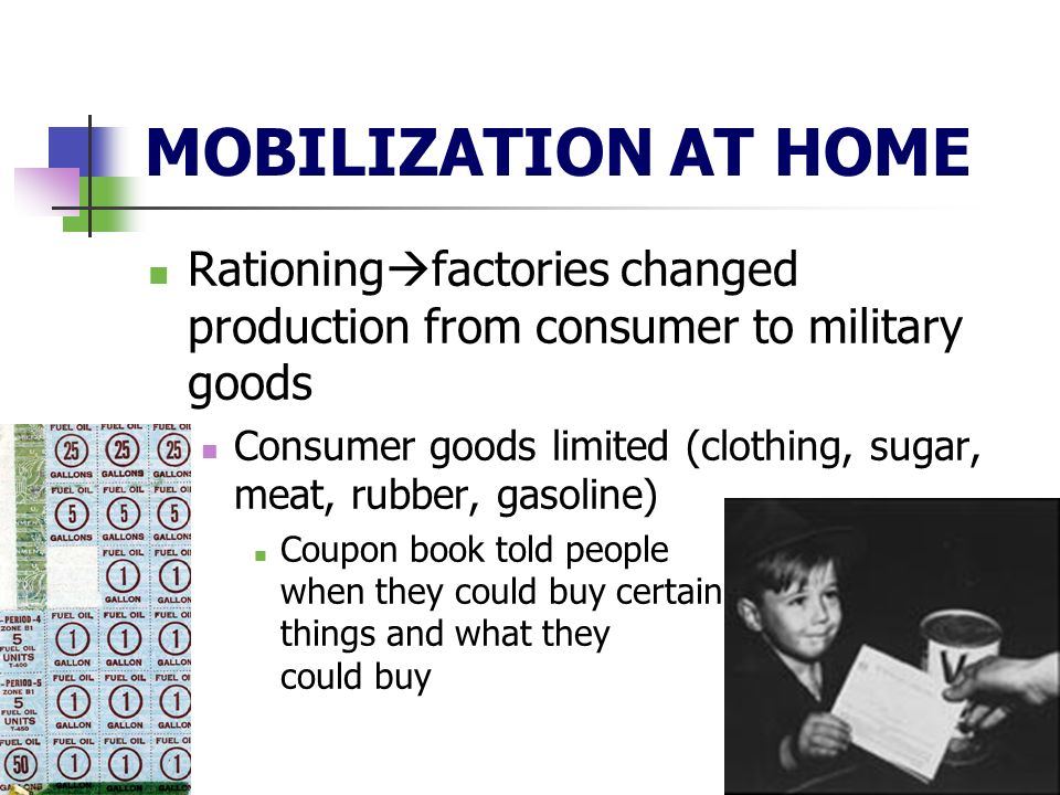 MOBILIZATION AT HOME Rationing factories changed production from consumer to military goods Consumer goods limited (clothing, sugar, meat, rubber, gasoline) Coupon book told people when they could buy certain things and what they could buy