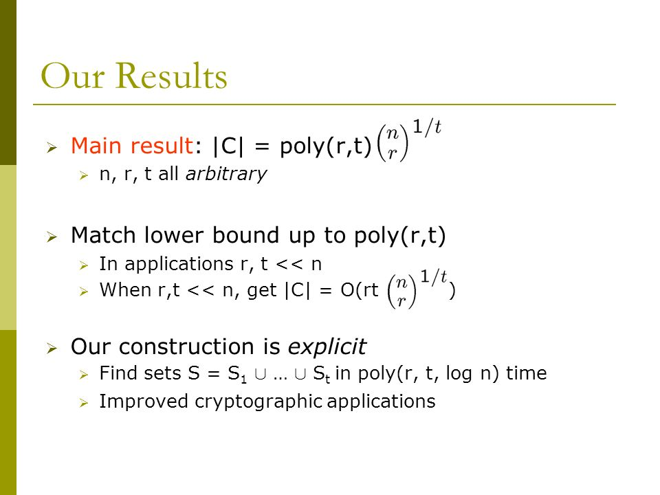 Our Results Main result: |C| = poly(r,t) n, r, t all arbitrary Match lower bound up to poly(r,t) In applications r, t << n When r,t << n, get |C| = O(