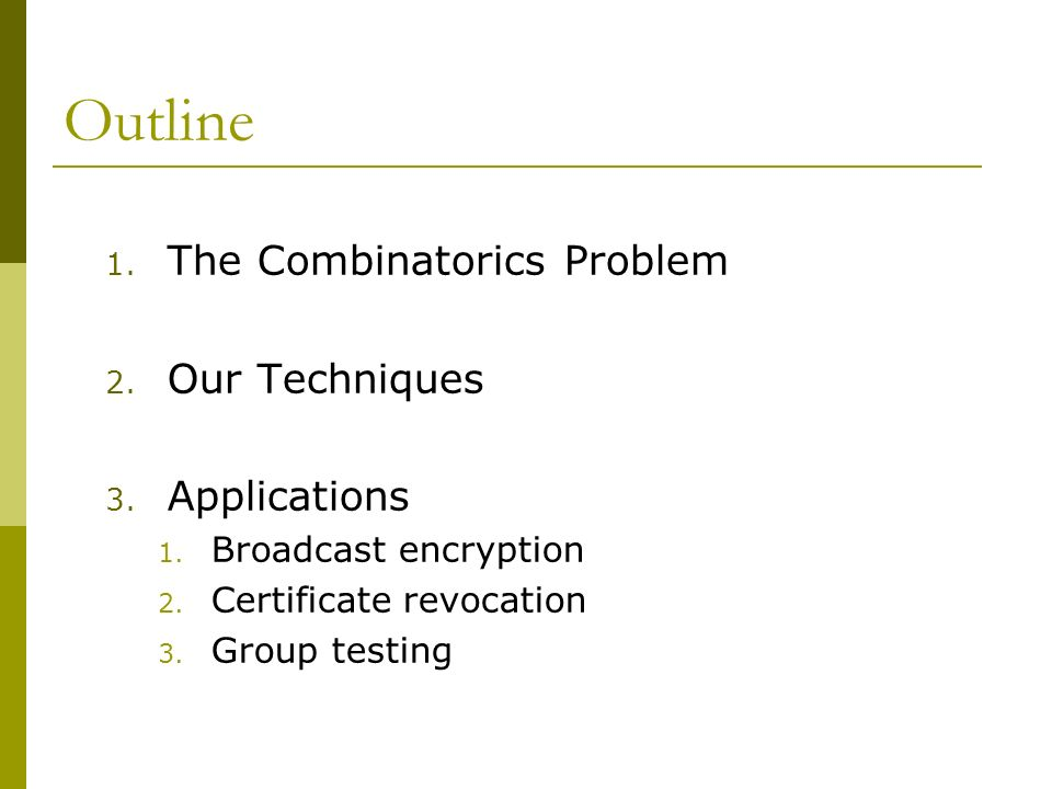 Outline 1. The Combinatorics Problem 2. Our Techniques 3. Applications 1. Broadcast encryption 2. Certificate revocation 3. Group testing