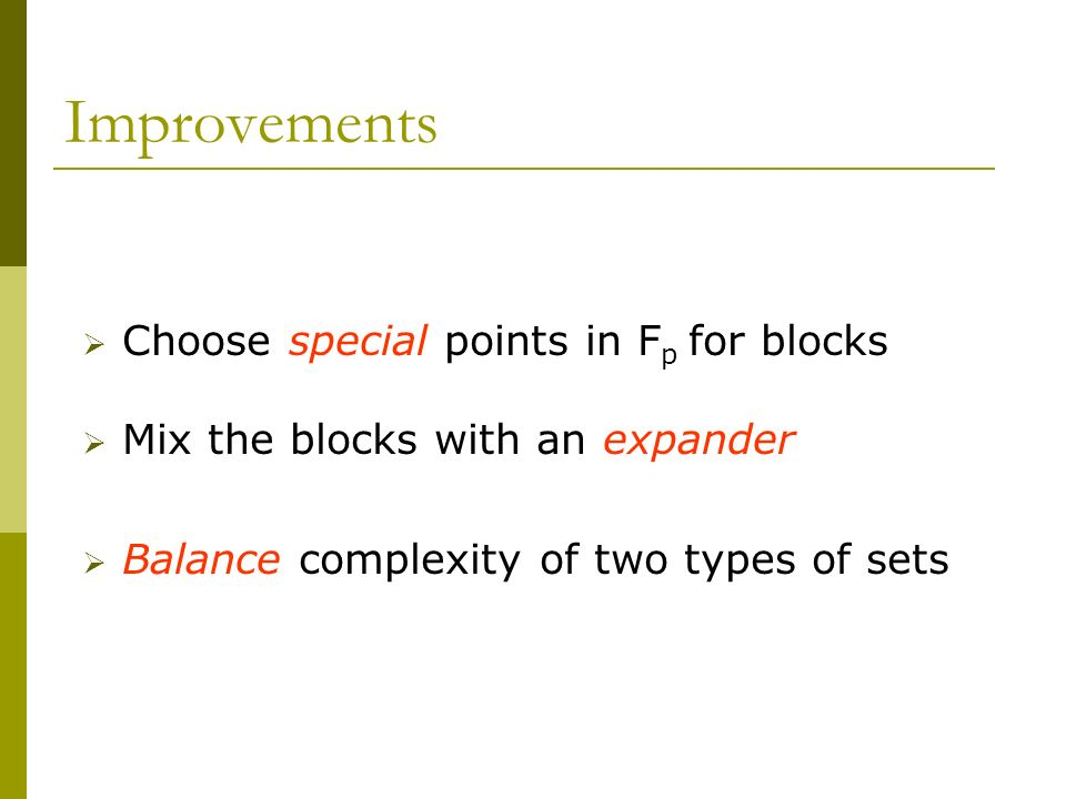 Improvements Choose special points in F p for blocks Mix the blocks with an expander Balance complexity of two types of sets