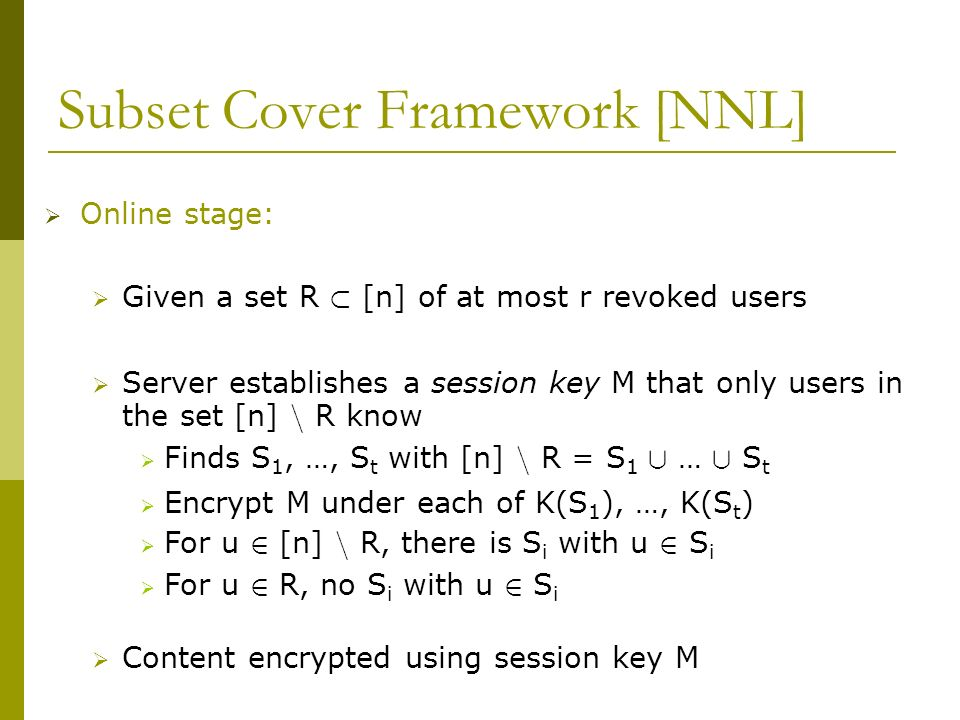 Subset Cover Framework [NNL] Online stage: Given a set R ½ [n] of at most r revoked users Server establishes a session key M that only users in the se