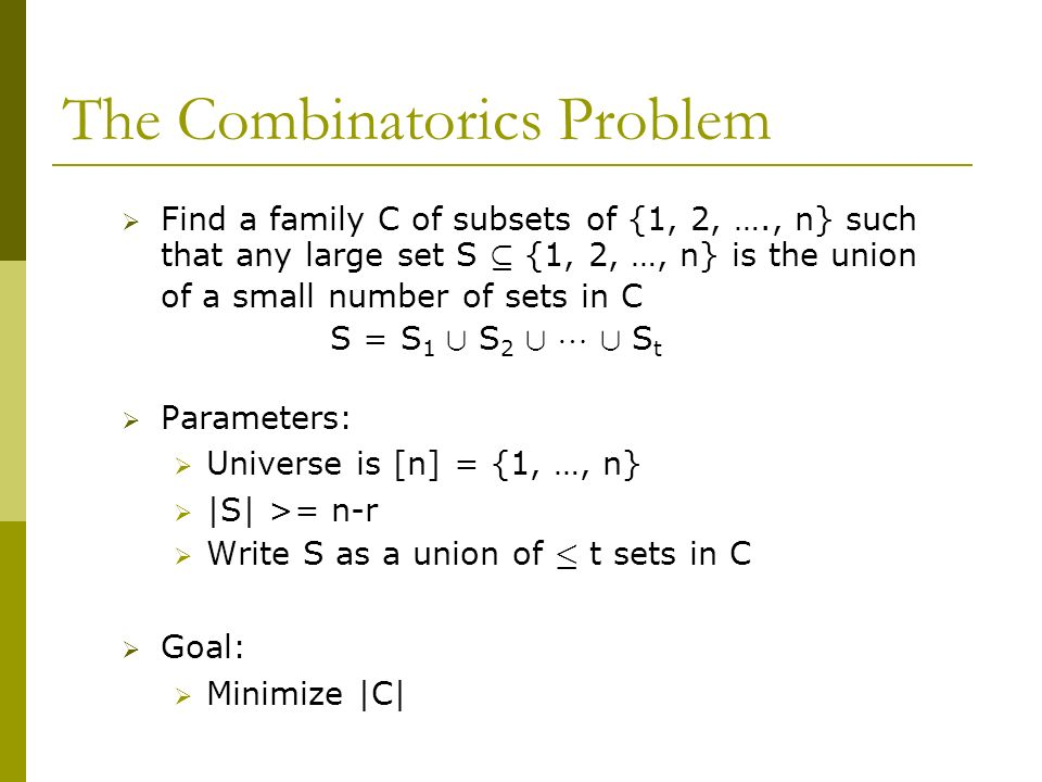 The Combinatorics Problem Find a family C of subsets of {1, 2, …., n} such that any large set S µ {1, 2, …, n} is the union of a small number of sets