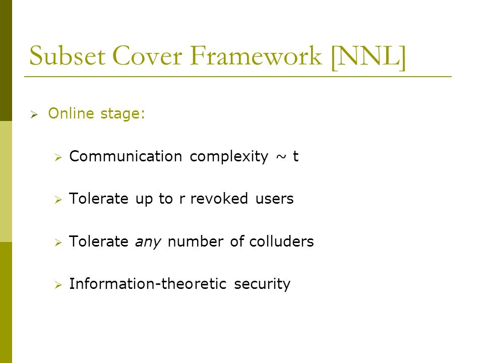 Subset Cover Framework [NNL] Online stage: Communication complexity ~ t Tolerate up to r revoked users Tolerate any number of colluders Information-th