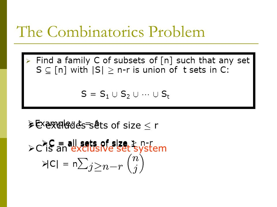 The Combinatorics Problem Find a family C of subsets of [n] such that any set S µ [n] with |S| ¸ n-r is union of t sets in C: S = S 1 [ S 2 [ [ S t Ex