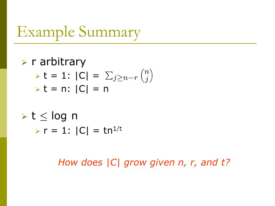 Example Summary r arbitrary t = 1: |C| = t = n: |C| = n t · log n r = 1: |C| = tn 1/t How does |C| grow given n, r, and t?