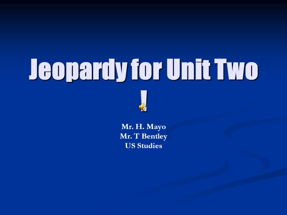 Jeopardy for Unit Two ! Mr. H. Mayo Mr. T Bentley US Studies