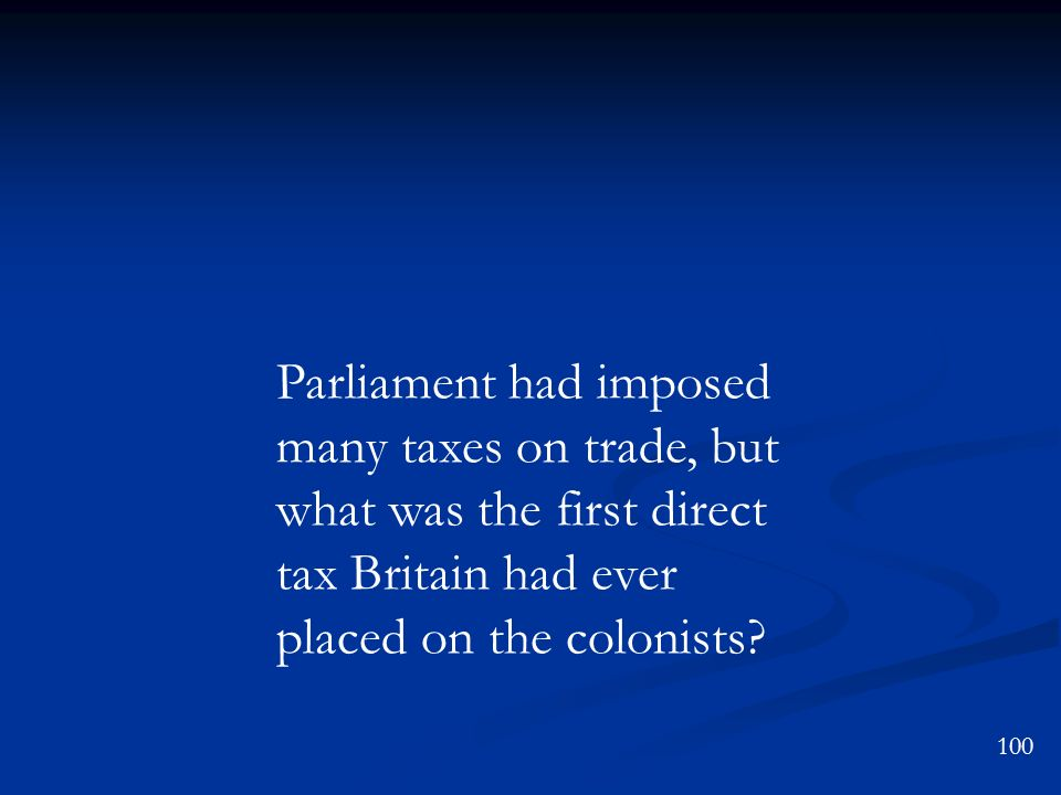 100 Parliament had imposed many taxes on trade, but what was the first direct tax Britain had ever placed on the colonists?
