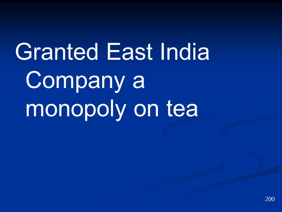 Granted East India Company a monopoly on tea 200