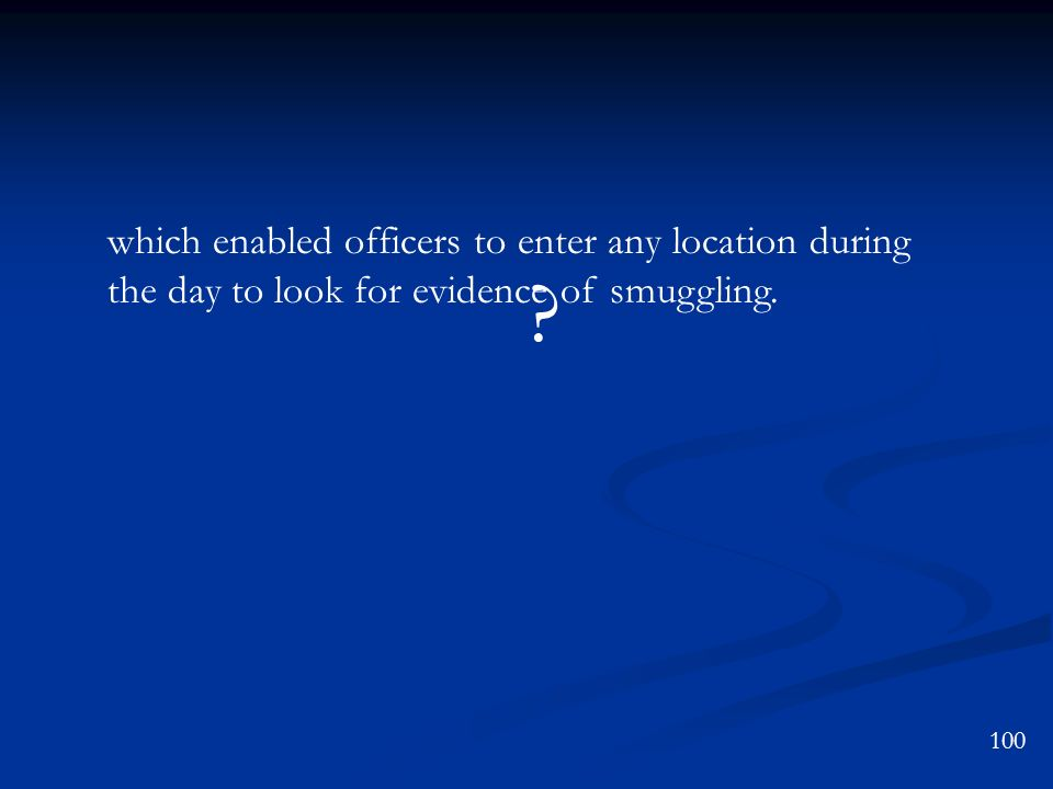 ? 100 which enabled officers to enter any location during the day to look for evidence of smuggling.