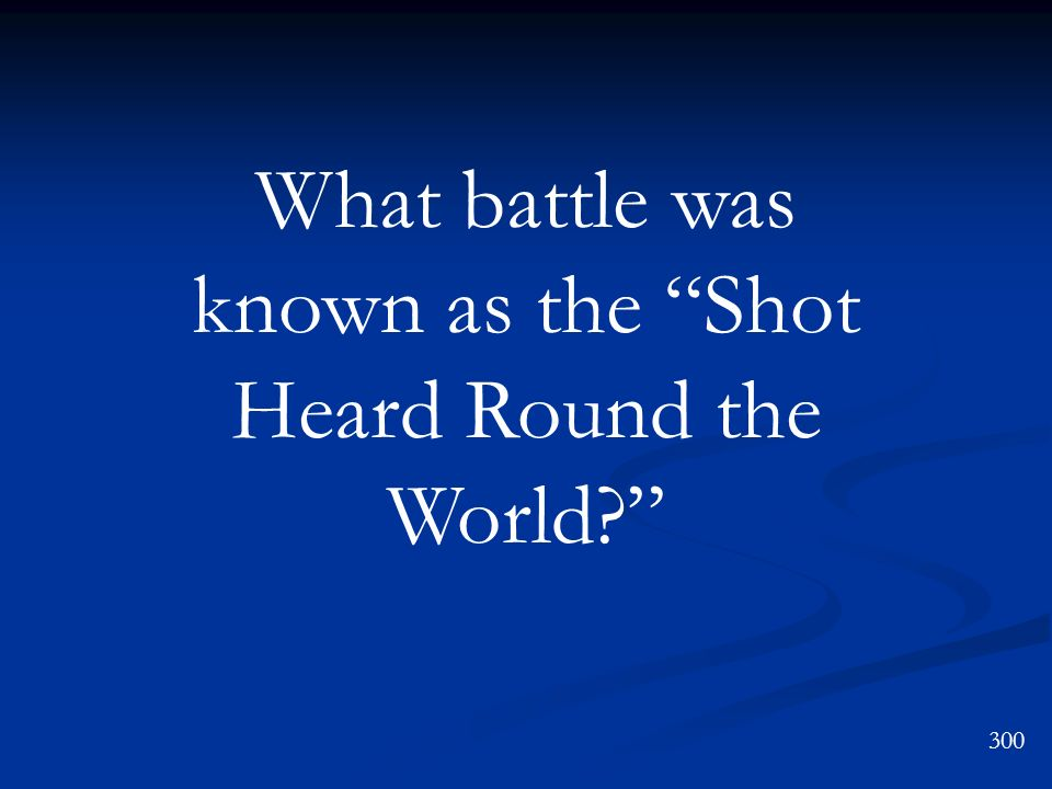 What battle was known as the Shot Heard Round the World? 300