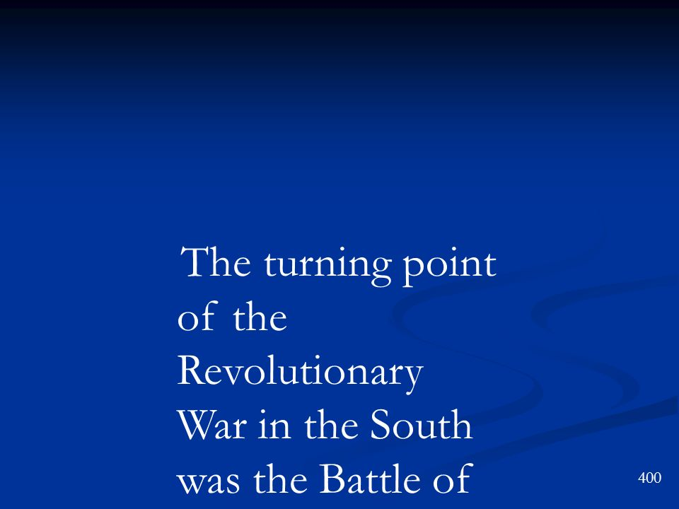 400 The turning point of the Revolutionary War in the South was the Battle of