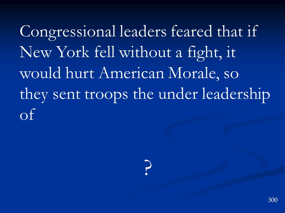 Congressional leaders feared that if New York fell without a fight, it would hurt American Morale, so they sent troops the under leadership of ? 300