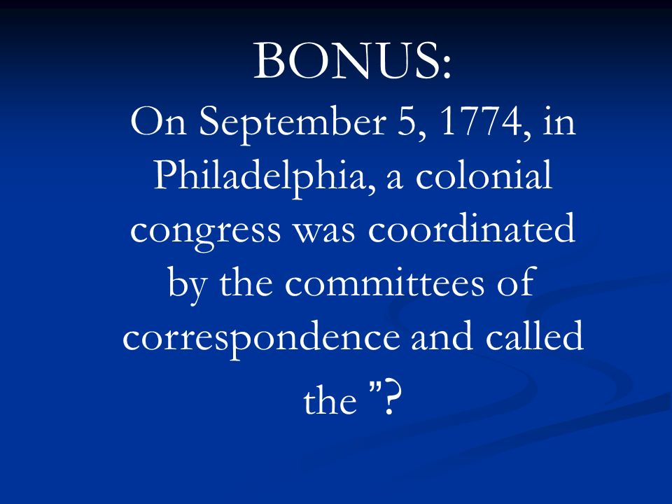 BONUS: On September 5, 1774, in Philadelphia, a colonial congress was coordinated by the committees of correspondence and called the ?