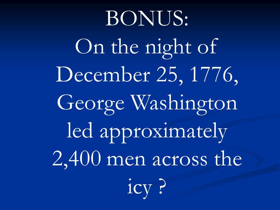 BONUS: On the night of December 25, 1776, George Washington led approximately 2,400 men across the icy ?