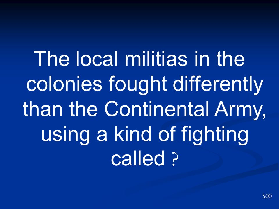 The local militias in the colonies fought differently than the Continental Army, using a kind of fighting called ? 500