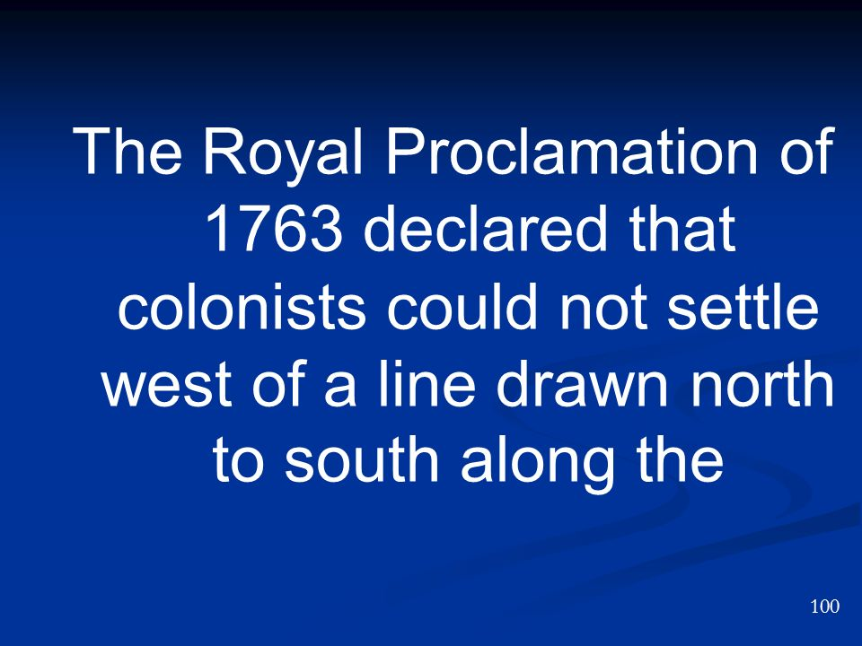 The Royal Proclamation of 1763 declared that colonists could not settle west of a line drawn north to south along the 100
