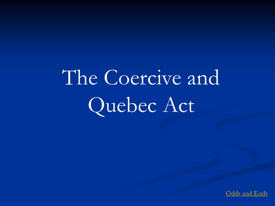 The Coercive and Quebec Act Odds and Ends