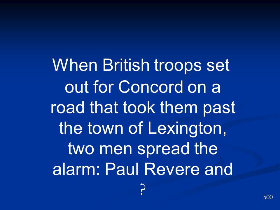 When British troops set out for Concord on a road that took them past the town of Lexington, two men spread the alarm: Paul Revere and ? 500