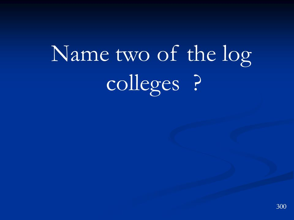 Name two of the log colleges ? 300