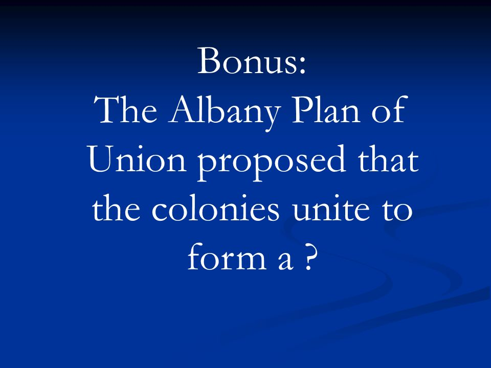 Bonus: The Albany Plan of Union proposed that the colonies unite to form a ?