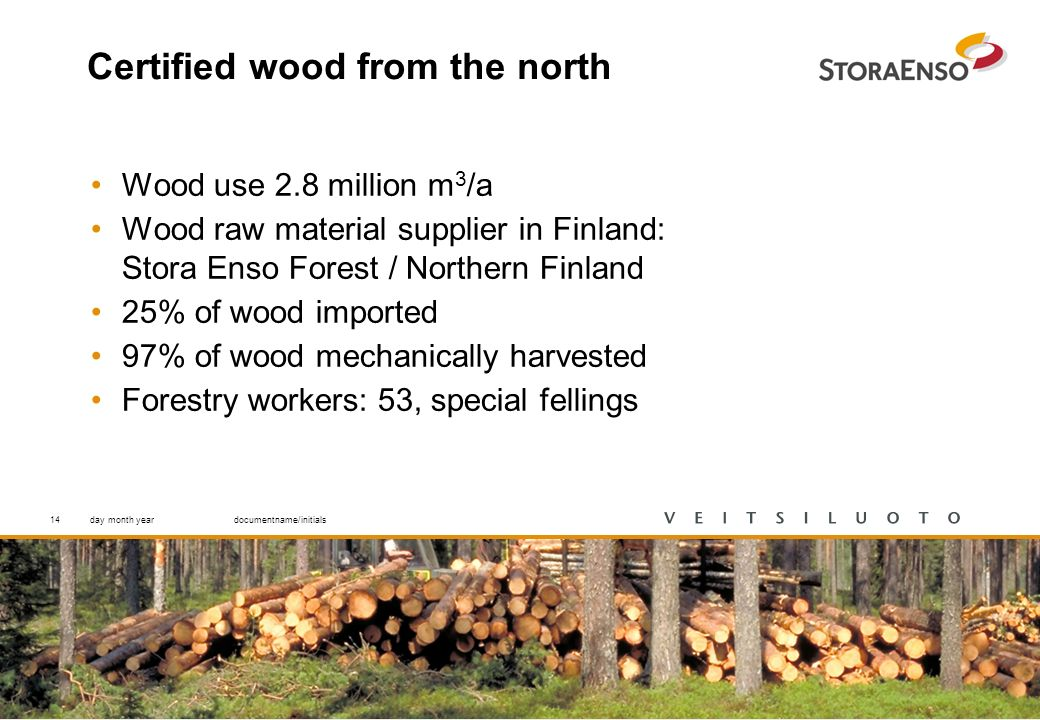 14 Certified wood from the north Wood use 2.8 million m 3 /a Wood raw material supplier in Finland: Stora Enso Forest / Northern Finland 25% of wood imported 97% of wood mechanically harvested Forestry workers: 53, special fellings day month yeardocumentname/initials14