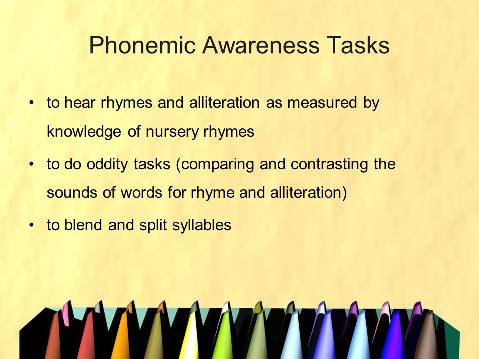 Phonemic Awareness Tasks to hear rhymes and alliteration as measured by knowledge of nursery rhymes to do oddity tasks (comparing and contrasting the