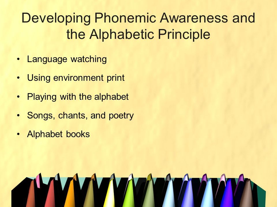 Developing Phonemic Awareness and the Alphabetic Principle Language watching Using environment print Playing with the alphabet Songs, chants, and poet