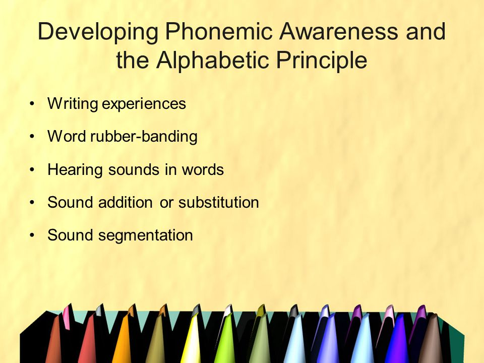 Developing Phonemic Awareness and the Alphabetic Principle Writing experiences Word rubber-banding Hearing sounds in words Sound addition or substitut