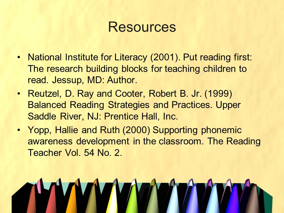 Resources National Institute for Literacy (2001). Put reading first: The research building blocks for teaching children to read. Jessup, MD: Author. R