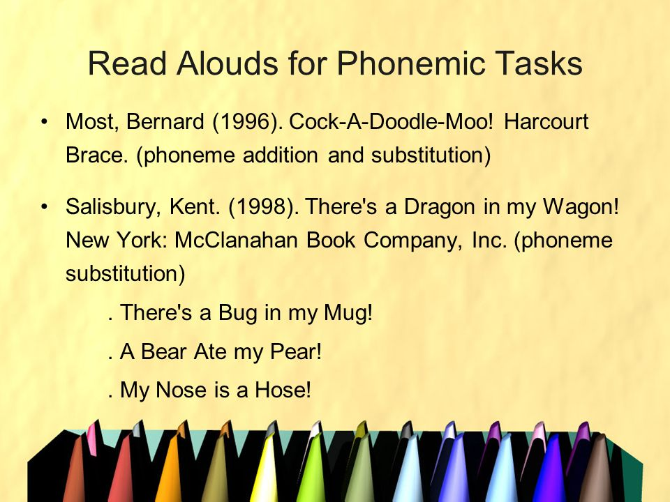 Read Alouds for Phonemic Tasks Most, Bernard (1996). Cock-A-Doodle-Moo! Harcourt Brace. (phoneme addition and substitution) Salisbury, Kent. (1998). T
