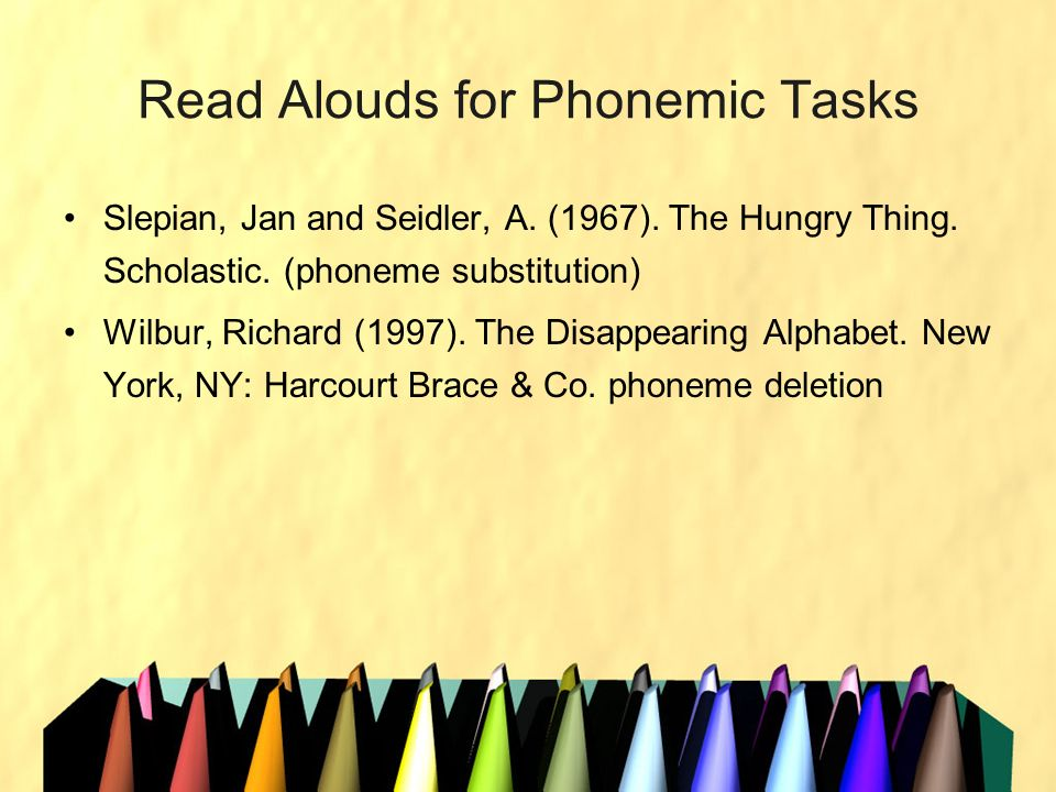 Read Alouds for Phonemic Tasks Slepian, Jan and Seidler, A. (1967). The Hungry Thing. Scholastic. (phoneme substitution) Wilbur, Richard (1997). The D