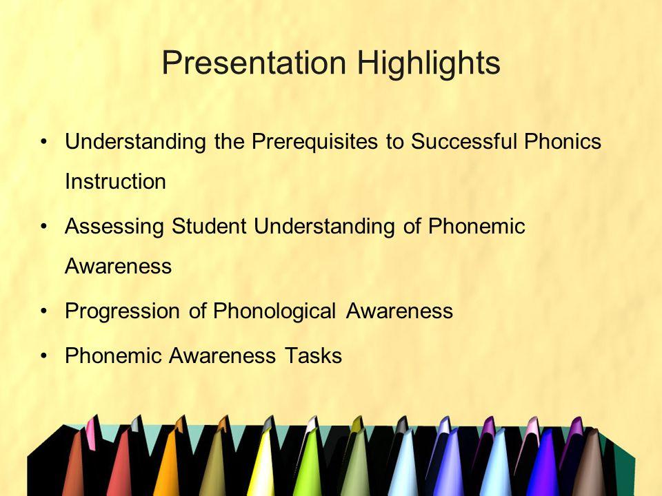 Presentation Highlights Understanding the Prerequisites to Successful Phonics Instruction Assessing Student Understanding of Phonemic Awareness Progre