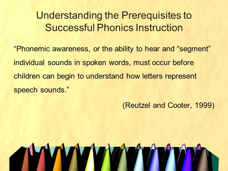 Understanding the Prerequisites to Successful Phonics Instruction Phonemic awareness, or the ability to hear and segment individual sounds in spoken w