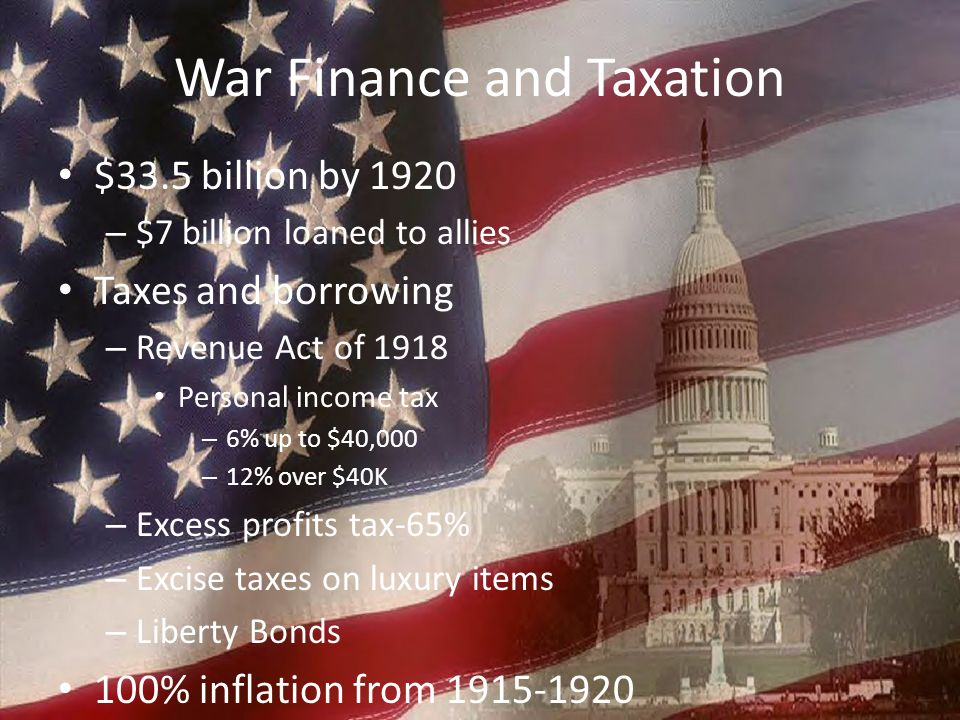 War Finance and Taxation $33.5 billion by 1920 – $7 billion loaned to allies Taxes and borrowing – Revenue Act of 1918 Personal income tax – 6% up to