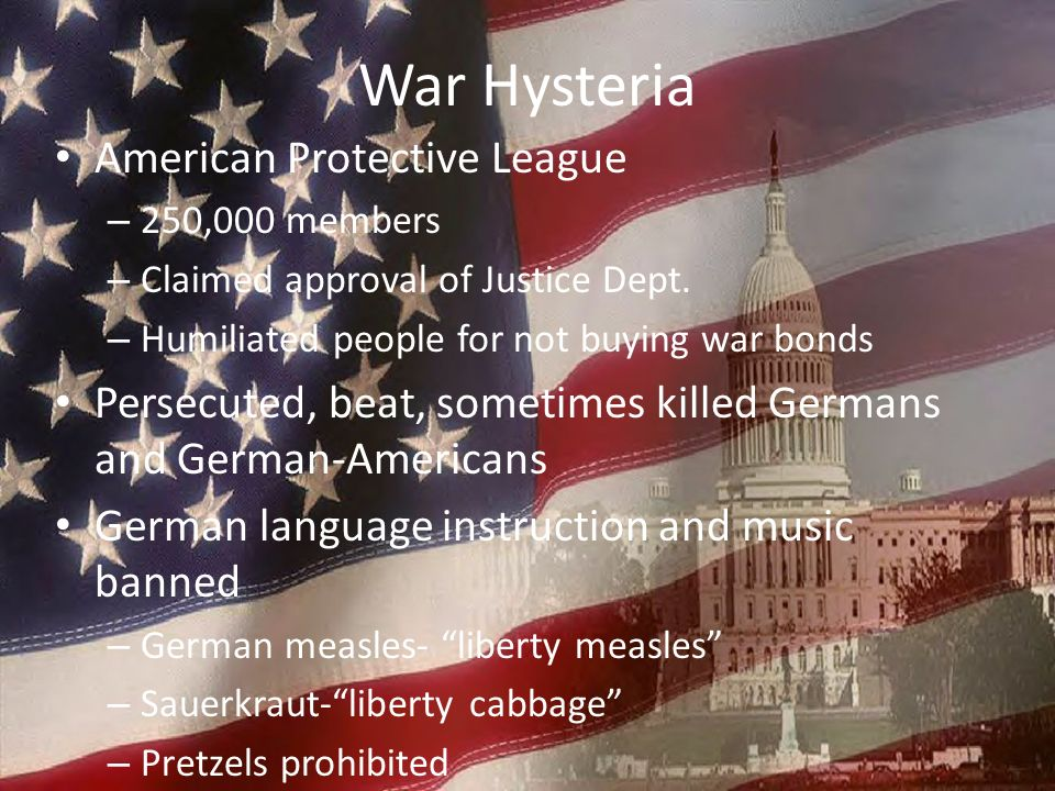 War Hysteria American Protective League – 250,000 members – Claimed approval of Justice Dept. – Humiliated people for not buying war bonds Persecuted,