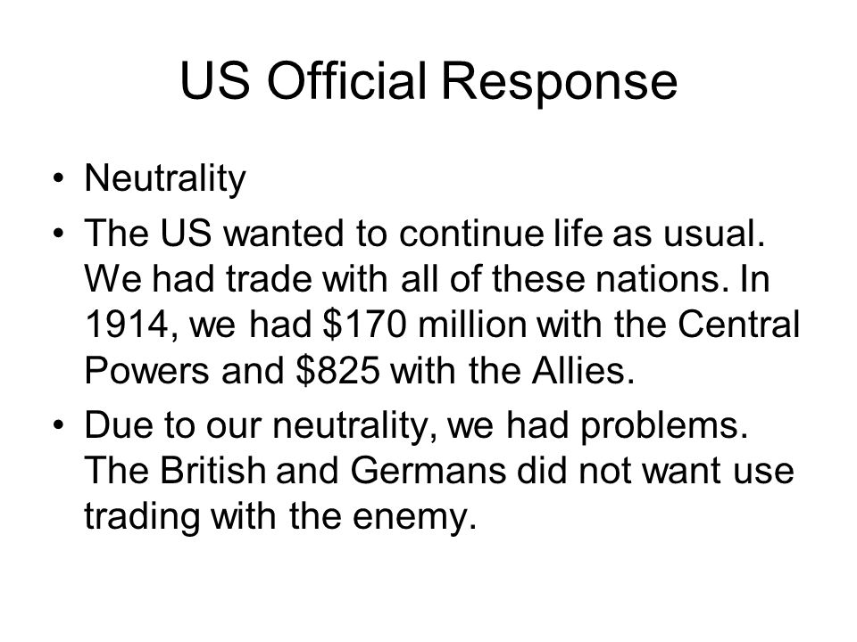 US Official Response Neutrality The US wanted to continue life as usual. We had trade with all of these nations. In 1914, we had $170 million with the