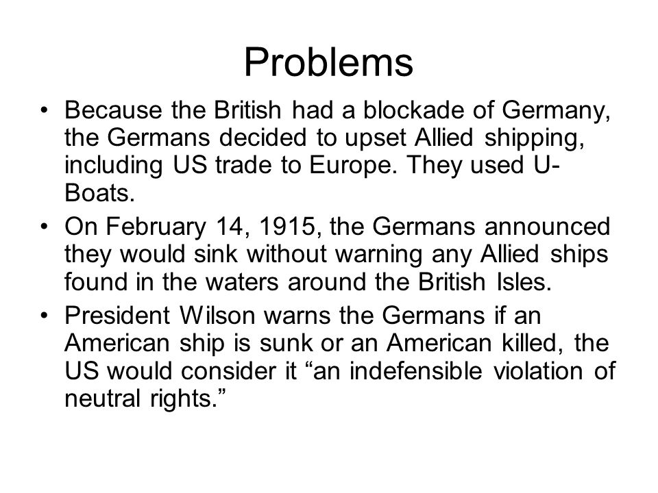 Problems Because the British had a blockade of Germany, the Germans decided to upset Allied shipping, including US trade to Europe. They used U- Boats