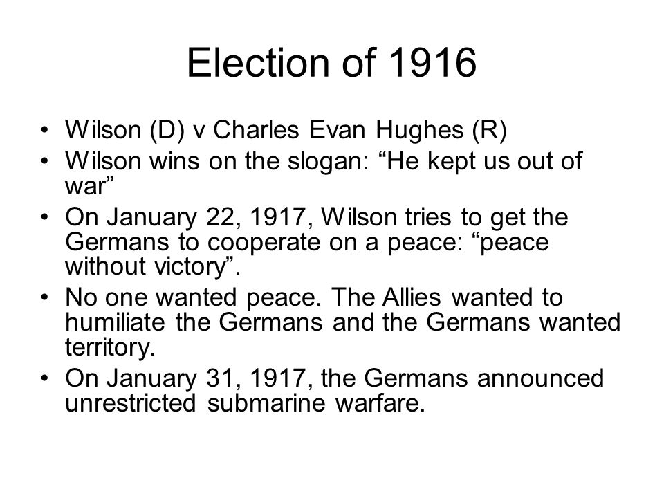 Election of 1916 Wilson (D) v Charles Evan Hughes (R) Wilson wins on the slogan: He kept us out of war On January 22, 1917, Wilson tries to get the Ge