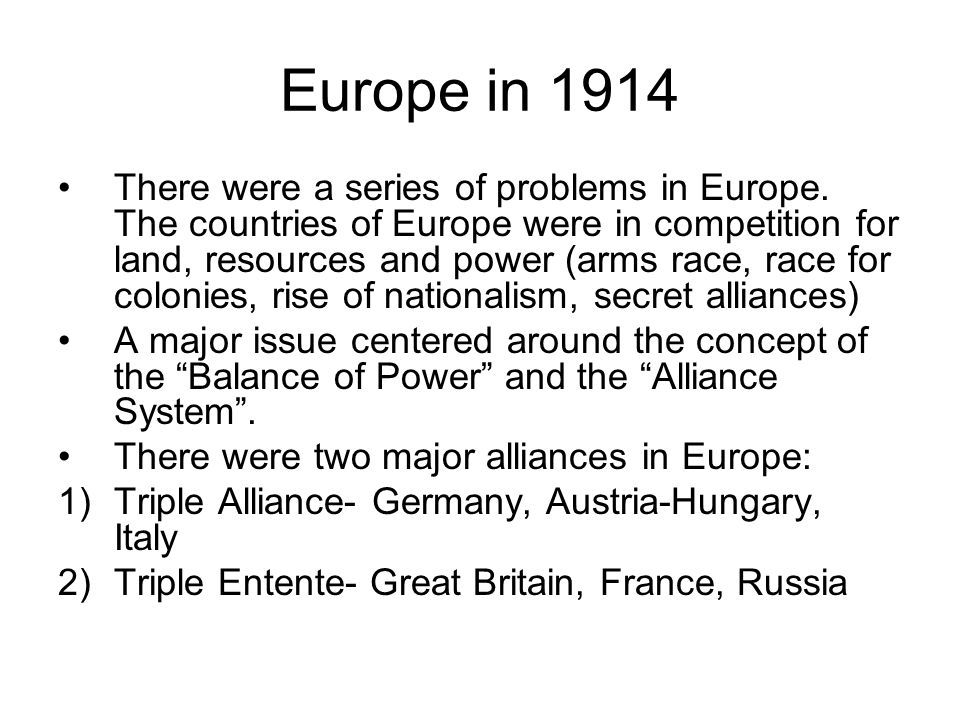 Europe in 1914 There were a series of problems in Europe. The countries of Europe were in competition for land, resources and power (arms race, race f