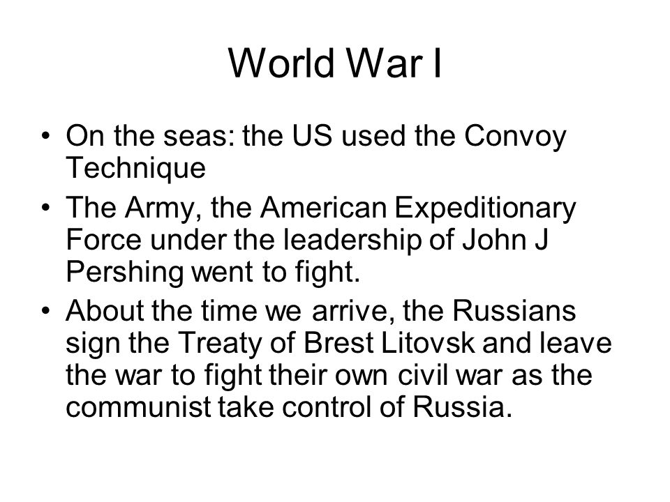 World War I On the seas: the US used the Convoy Technique The Army, the American Expeditionary Force under the leadership of John J Pershing went to f