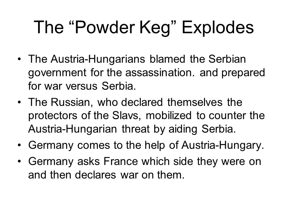 The Powder Keg Explodes The Austria-Hungarians blamed the Serbian government for the assassination. and prepared for war versus Serbia. The Russian, w